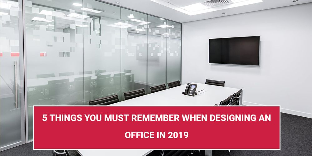5 Things You Must Remember When Designing An Office In 2019