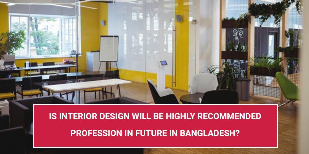 Is Interior Design Will Be Highly Recommended Profession In Future In Bangladesh