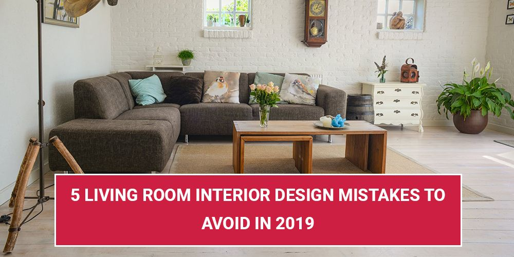 5 Living Room Interior Design Mistakes To Avoid In 2019