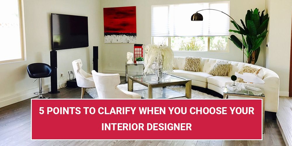 5 Points To Clarify When You Choose Your Interior Designer