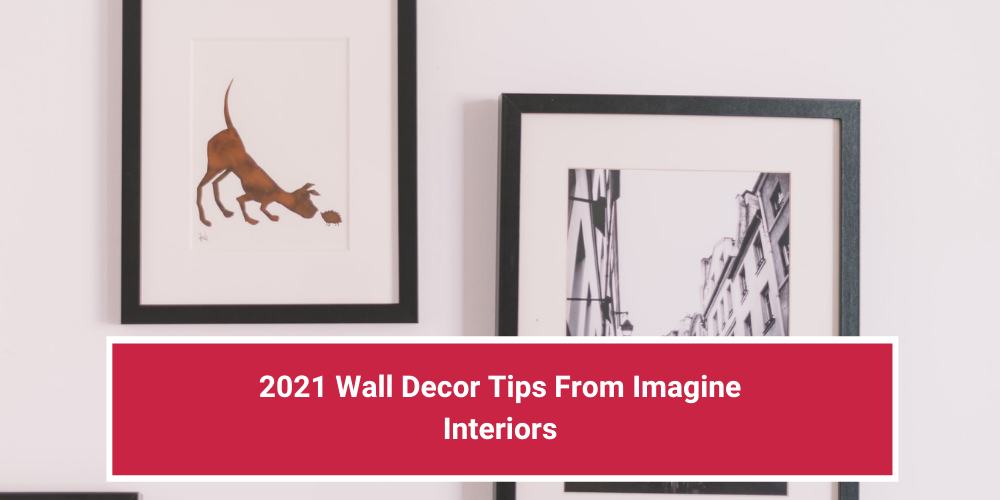 2021 Wall Decor Tips From Imagine Interiors