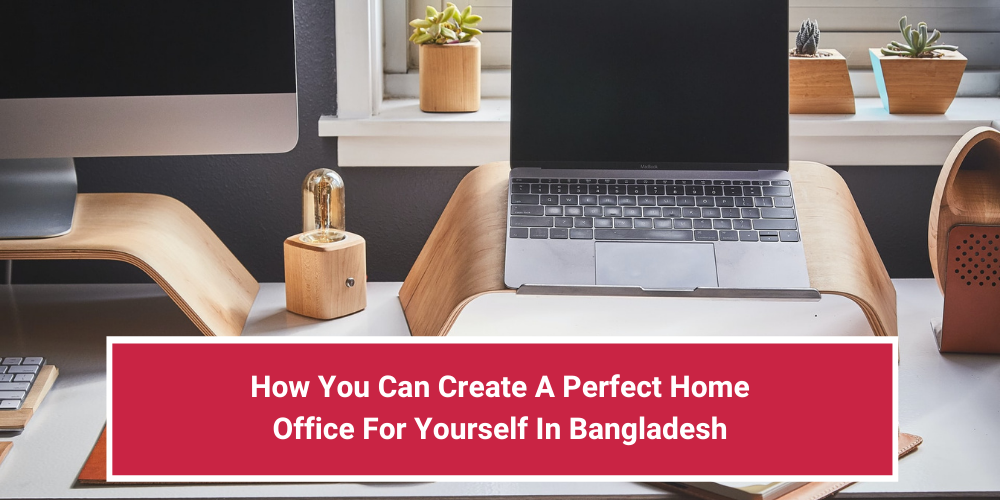 How You Can Create A Perfect Home Office For Yourself In Bangladesh