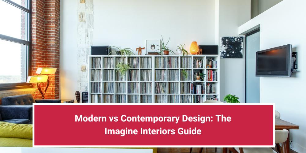 Modern vs Contemporary Design: The Imagine Interiors Guide