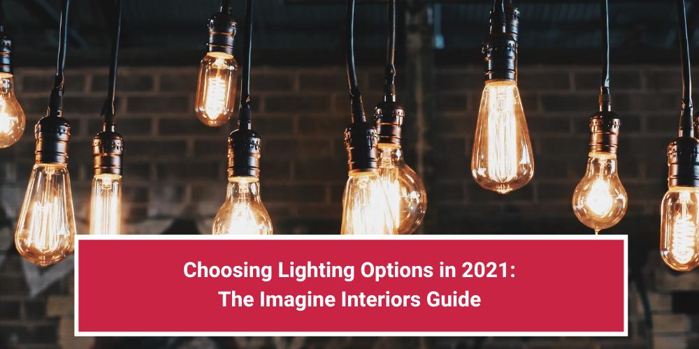 Choosing Lighting Options in 2021: The Imagine Interiors Guide